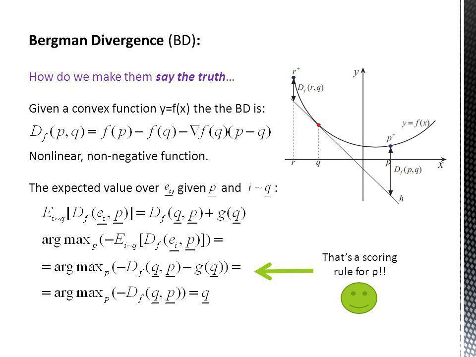 Bergman Divergence (BD): How do we make them say the truth… Given a convex function y=f(x) the the BD is: Nonlinear, non-negative function.