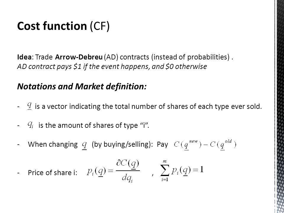 Cost function (CF) Idea: Trade Arrow-Debreu (AD) contracts (instead of probabilities).