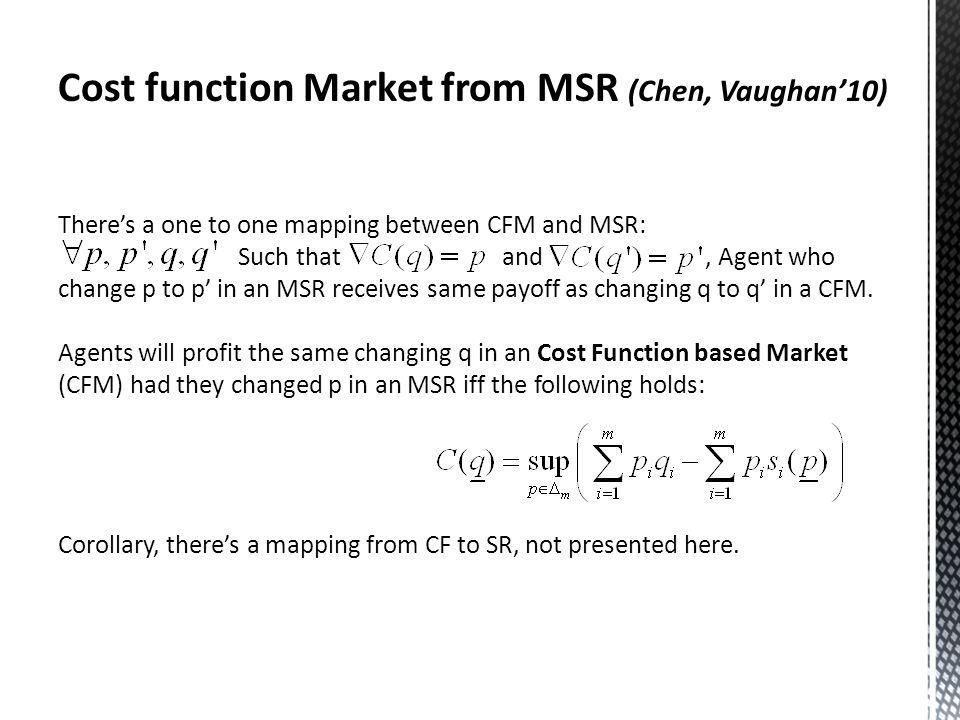 Cost function Market from MSR (Chen, Vaughan10) Theres a one to one mapping between CFM and MSR: Such that and, Agent who change p to p in an MSR receives same payoff as changing q to q in a CFM.