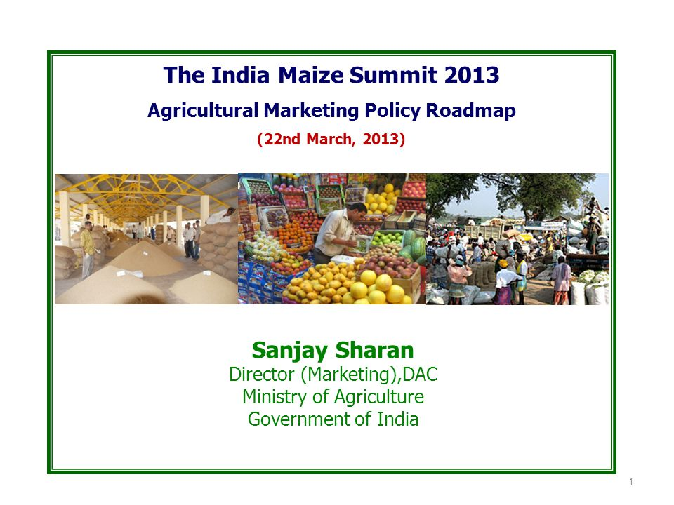 The India Maize Summit 2013 Agricultural Marketing Policy Roadmap (22nd March, 2013) Sanjay Sharan Director (Marketing),DAC Ministry of Agriculture Government of India 1