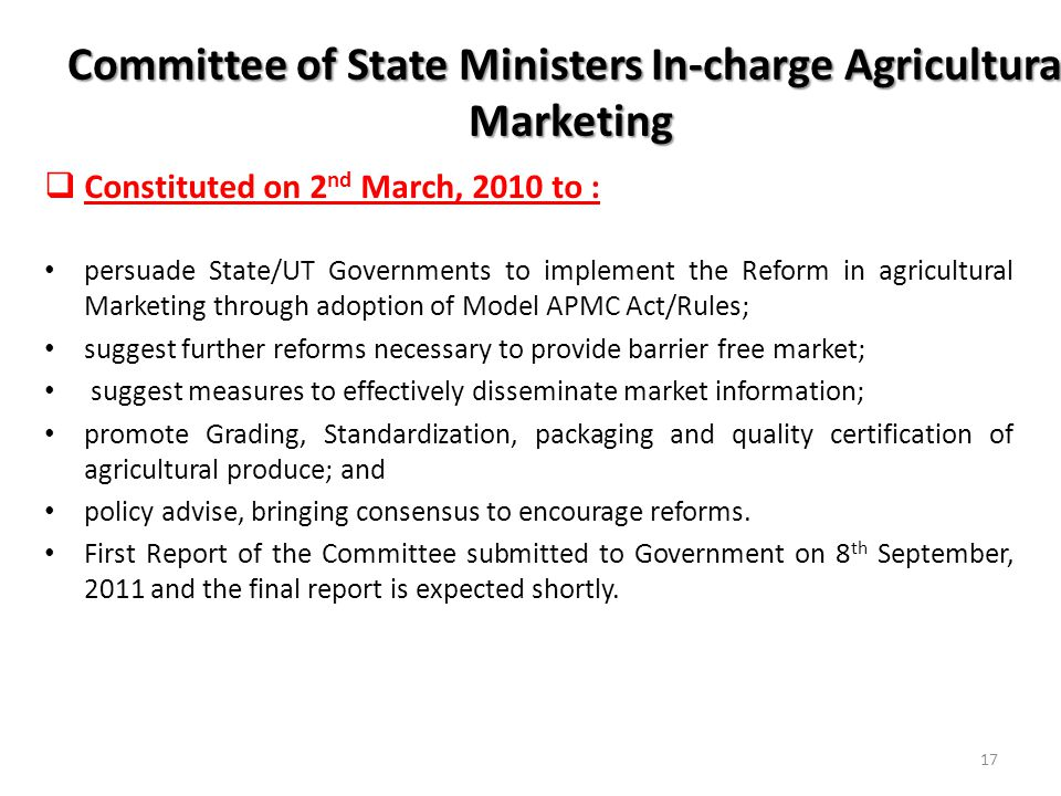 Committee of State Ministers In-charge Agricultural Marketing Constituted on 2 nd March, 2010 to : persuade State/UT Governments to implement the Reform in agricultural Marketing through adoption of Model APMC Act/Rules; suggest further reforms necessary to provide barrier free market; suggest measures to effectively disseminate market information; promote Grading, Standardization, packaging and quality certification of agricultural produce; and policy advise, bringing consensus to encourage reforms.