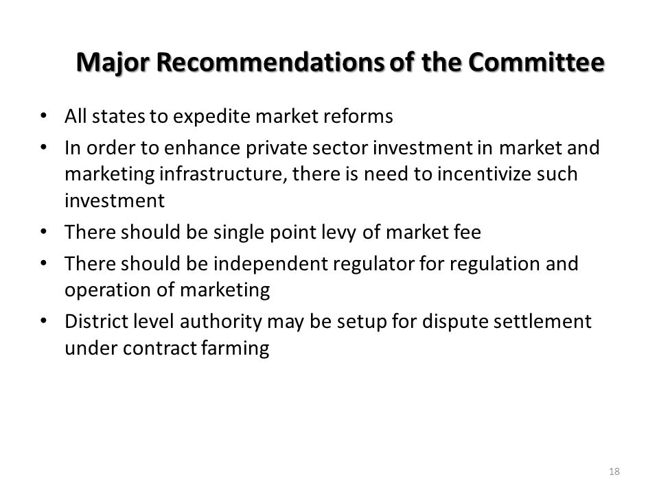 Major Recommendations of the Committee All states to expedite market reforms In order to enhance private sector investment in market and marketing infrastructure, there is need to incentivize such investment There should be single point levy of market fee There should be independent regulator for regulation and operation of marketing District level authority may be setup for dispute settlement under contract farming 18