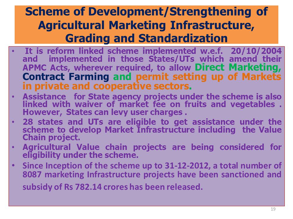 Scheme of Development/Strengthening of Agricultural Marketing Infrastructure, Grading and Standardization It is reform linked scheme implemented w.e.f.