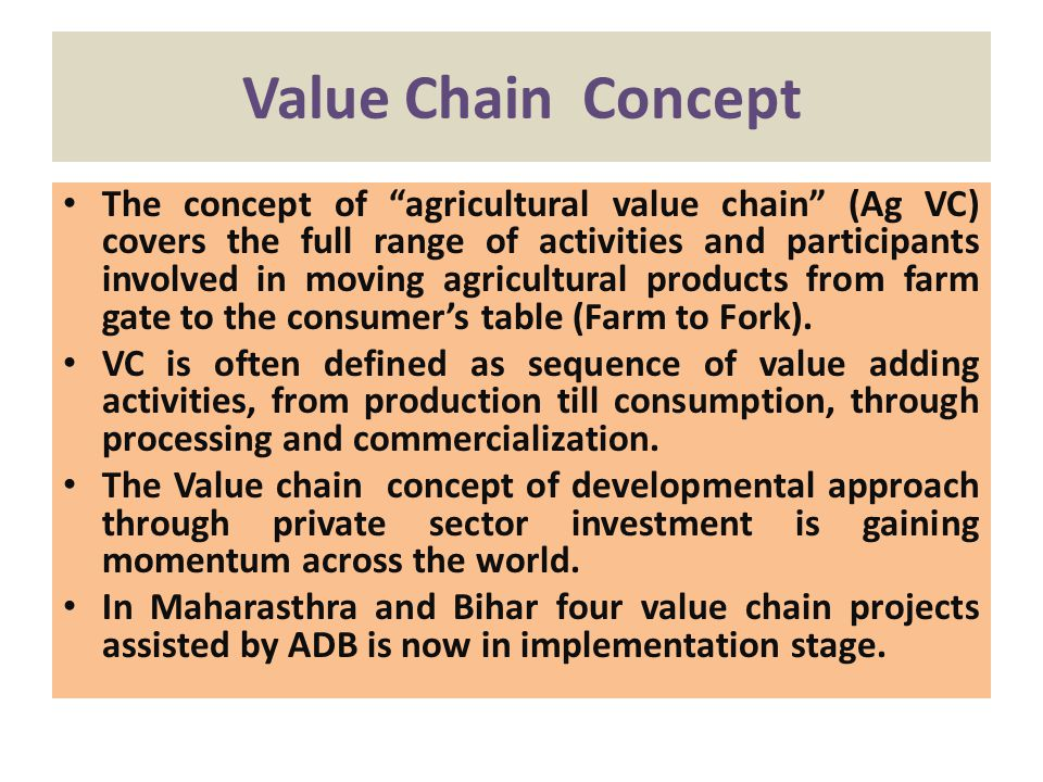 Value Chain Concept The concept of agricultural value chain (Ag VC) covers the full range of activities and participants involved in moving agricultural products from farm gate to the consumers table (Farm to Fork).