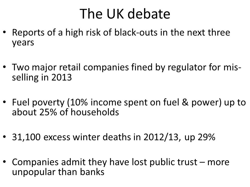 The UK debate Reports of a high risk of black-outs in the next three years Two major retail companies fined by regulator for mis- selling in 2013 Fuel poverty (10% income spent on fuel & power) up to about 25% of households 31,100 excess winter deaths in 2012/13, up 29% Companies admit they have lost public trust – more unpopular than banks