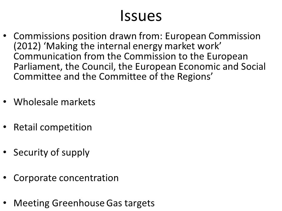 Issues Commissions position drawn from: European Commission (2012) Making the internal energy market work Communication from the Commission to the European Parliament, the Council, the European Economic and Social Committee and the Committee of the Regions Wholesale markets Retail competition Security of supply Corporate concentration Meeting Greenhouse Gas targets