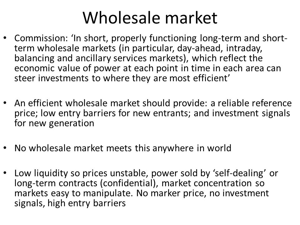Wholesale market Commission: In short, properly functioning long-term and short- term wholesale markets (in particular, day-ahead, intraday, balancing and ancillary services markets), which reflect the economic value of power at each point in time in each area can steer investments to where they are most efficient An efficient wholesale market should provide: a reliable reference price; low entry barriers for new entrants; and investment signals for new generation No wholesale market meets this anywhere in world Low liquidity so prices unstable, power sold by self-dealing or long-term contracts (confidential), market concentration so markets easy to manipulate.
