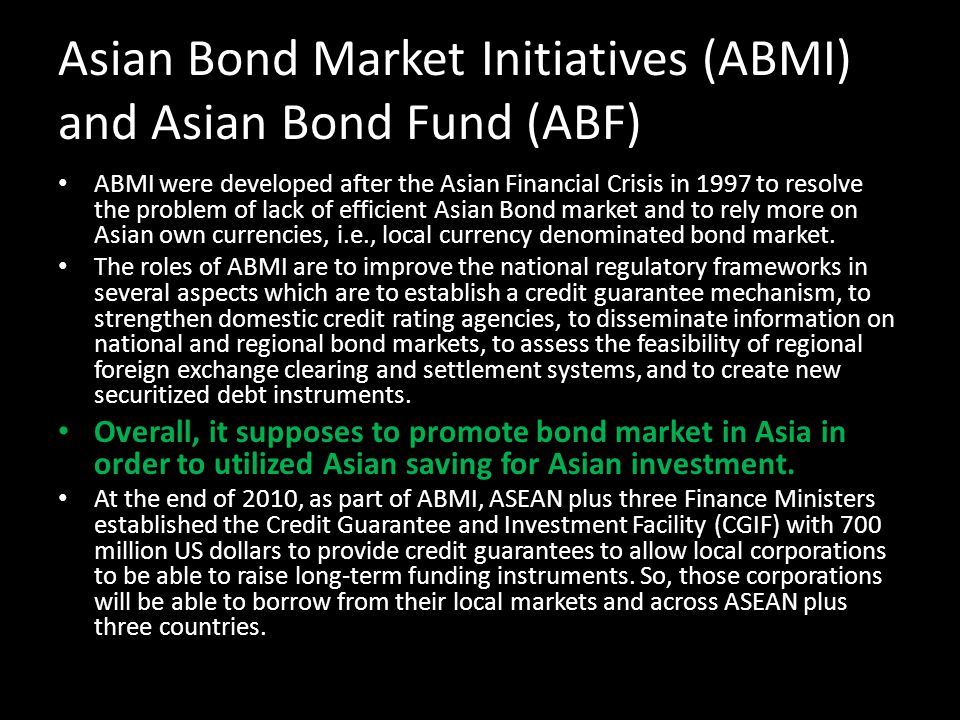 Asian Bond Market Initiatives (ABMI) and Asian Bond Fund (ABF) ABMI were developed after the Asian Financial Crisis in 1997 to resolve the problem of