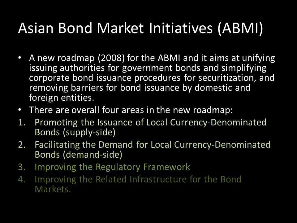 Asian Bond Market Initiatives (ABMI) A new roadmap (2008) for the ABMI and it aims at unifying issuing authorities for government bonds and simplifyin