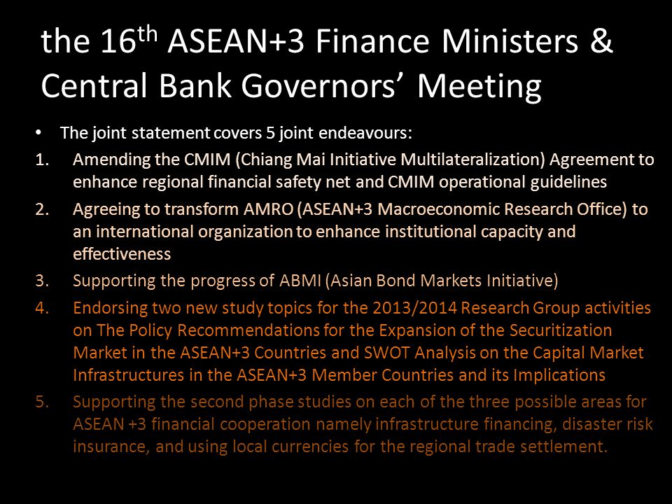the 16 th ASEAN+3 Finance Ministers & Central Bank Governors Meeting The joint statement covers 5 joint endeavours: 1.Amending the CMIM (Chiang Mai In