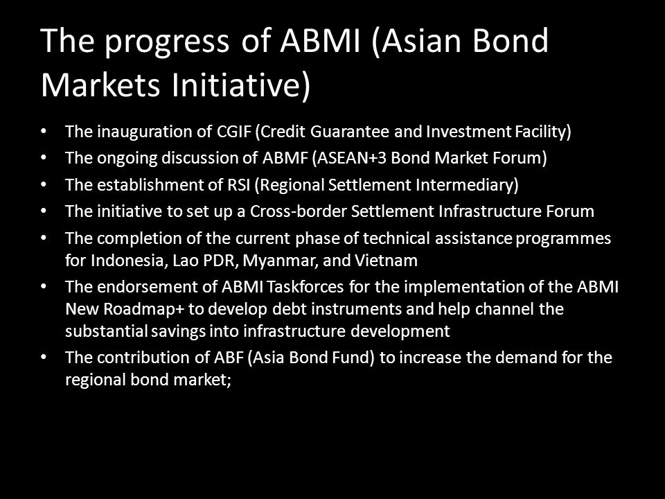 The progress of ABMI (Asian Bond Markets Initiative) The inauguration of CGIF (Credit Guarantee and Investment Facility) The ongoing discussion of ABM