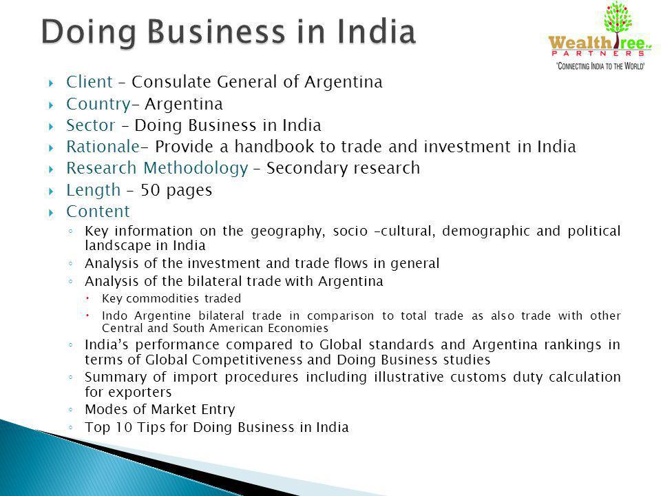 Client – Consulate General of Argentina Country- Argentina Sector – Doing Business in India Rationale- Provide a handbook to trade and investment in India Research Methodology – Secondary research Length – 50 pages Content Key information on the geography, socio –cultural, demographic and political landscape in India Analysis of the investment and trade flows in general Analysis of the bilateral trade with Argentina Key commodities traded Indo Argentine bilateral trade in comparison to total trade as also trade with other Central and South American Economies Indias performance compared to Global standards and Argentina rankings in terms of Global Competitiveness and Doing Business studies Summary of import procedures including illustrative customs duty calculation for exporters Modes of Market Entry Top 10 Tips for Doing Business in India