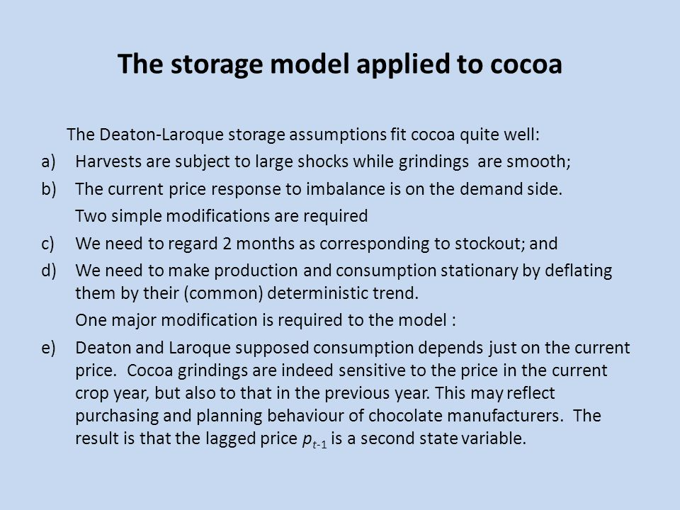 The storage model applied to cocoa The Deaton-Laroque storage assumptions fit cocoa quite well: a)Harvests are subject to large shocks while grindings