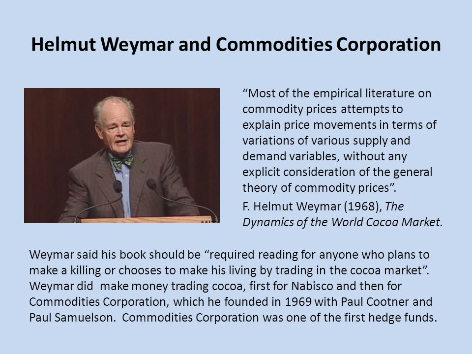 Helmut Weymar and Commodities Corporation Most of the empirical literature on commodity prices attempts to explain price movements in terms of variati