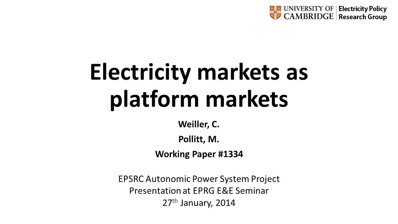 Electricity markets as platform markets Weiller, C. Pollitt, M. Working Paper #1334 EPSRC Autonomic Power System Project Presentation at EPRG E&E Semi