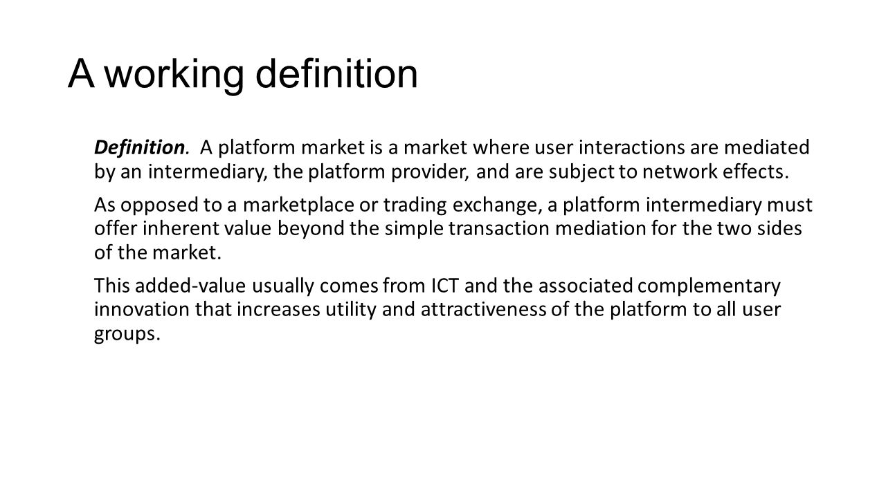 A working definition Definition. A platform market is a market where user interactions are mediated by an intermediary, the platform provider, and are