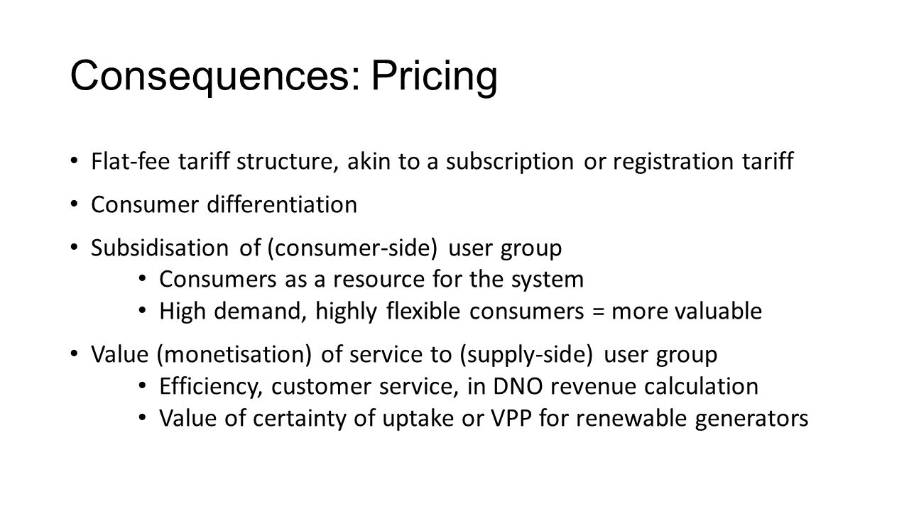 Consequences: Pricing Flat-fee tariff structure, akin to a subscription or registration tariff Consumer differentiation Subsidisation of (consumer-sid