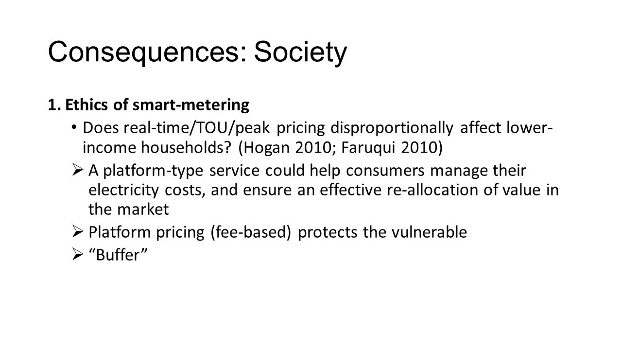 Consequences: Society 1.Ethics of smart-metering Does real-time/TOU/peak pricing disproportionally affect lower- income households? (Hogan 2010; Faruq