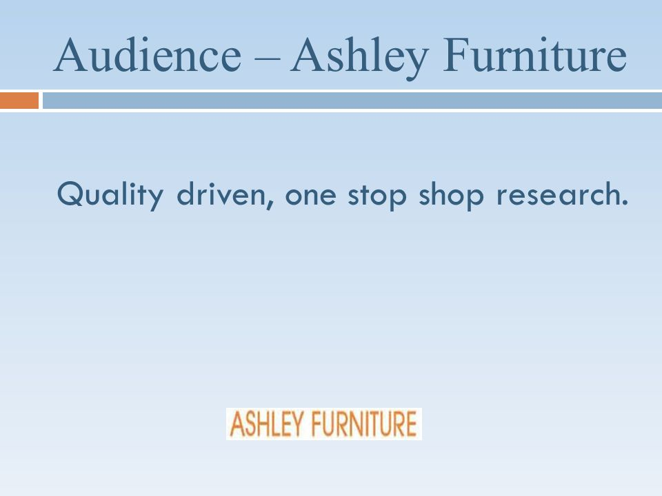 Audience – Ashley Furniture Quality driven, one stop shop research.