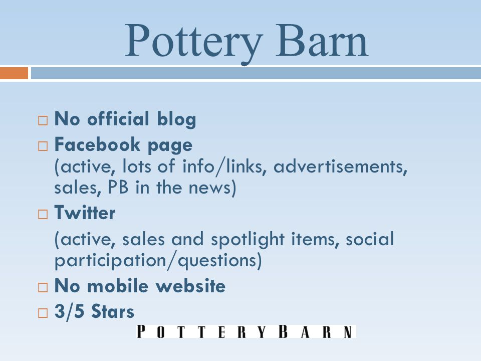 Pottery Barn No official blog Facebook page (active, lots of info/links, advertisements, sales, PB in the news) Twitter (active, sales and spotlight items, social participation/questions) No mobile website 3/5 Stars