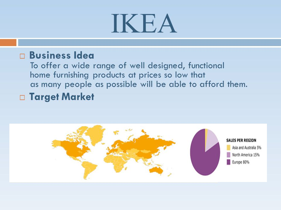 IKEA Business Idea To offer a wide range of well designed, functional home furnishing products at prices so low that as many people as possible will be able to afford them.