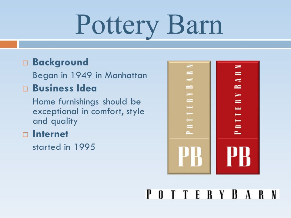 Pottery Barn Background Began in 1949 in Manhattan Business Idea Home furnishings should be exceptional in comfort, style and quality Internet started in 1995