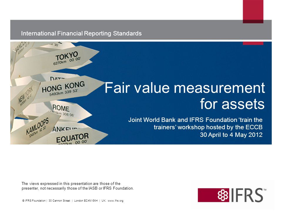 International Financial Reporting Standards The views expressed in this presentation are those of the presenter, not necessarily those of the IASB or IFRS Foundation What is fair value.