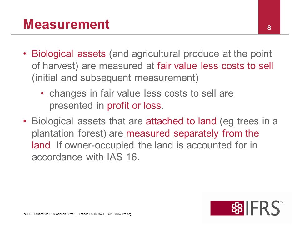 The value accretion of agricultural assets is unique Fair value measurement provides relevant, reliable, comparable and understandable measurement of future economic benefits –consider a plantation forest with a 30 year harvesting cycle: fair value measurement reflects the biological growth using current fair values Historical cost cannot accurately portray the value of an accreting asset –consider the plantation forest: no income would be reported until harvest and sale (30 years) –what is the cost of a fifth generation calf.