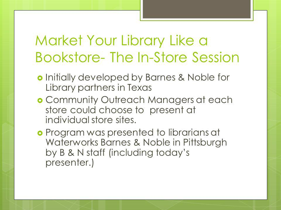 Market Your Library Like a Bookstore- The In-Store Session Initially developed by Barnes & Noble for Library partners in Texas Community Outreach Managers at each store could choose to present at individual store sites.