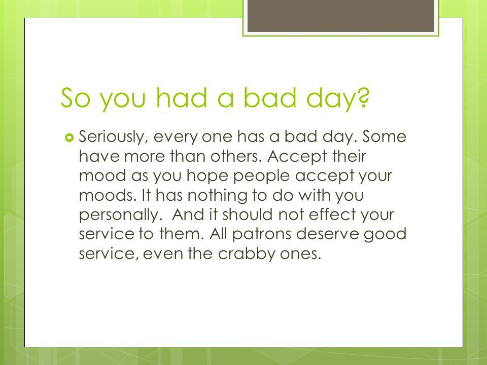 So you had a bad day. Seriously, every one has a bad day.