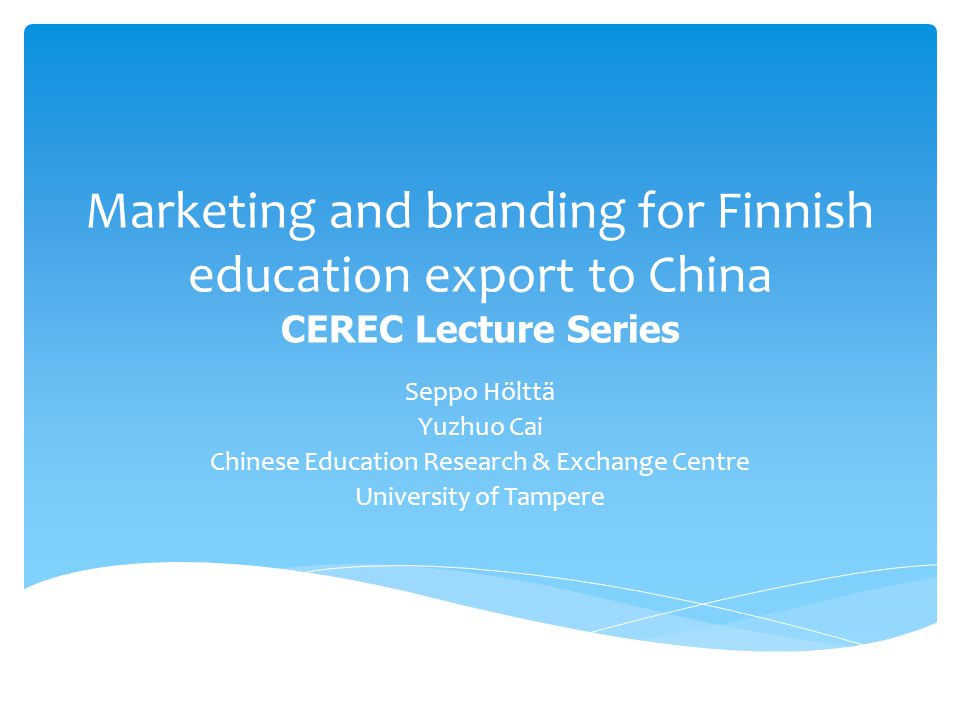 Marketing and branding for Finnish education export to China CEREC Lecture Series Seppo Hölttä Yuzhuo Cai Chinese Education Research & Exchange Centre