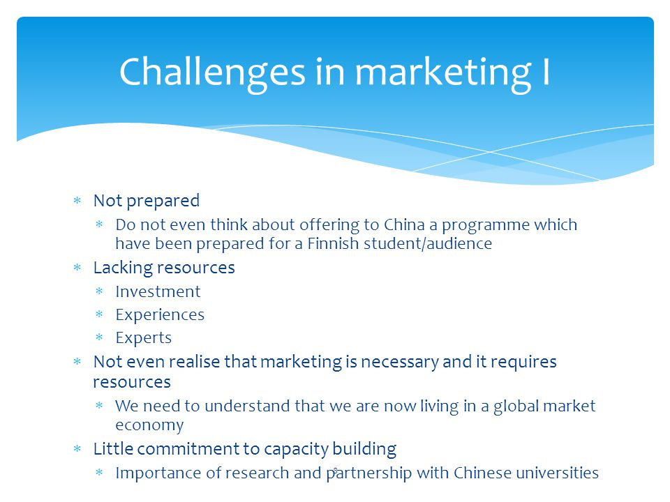 Not prepared Do not even think about offering to China a programme which have been prepared for a Finnish student/audience Lacking resources Investmen