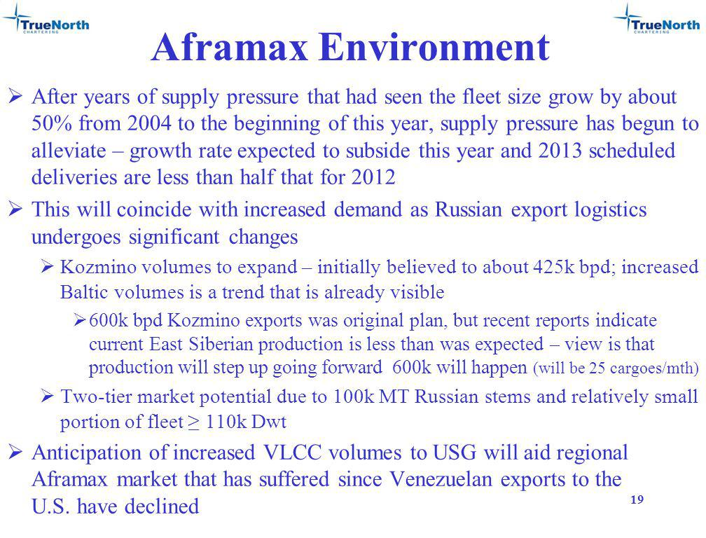 Aframax Environment After years of supply pressure that had seen the fleet size grow by about 50% from 2004 to the beginning of this year, supply pressure has begun to alleviate – growth rate expected to subside this year and 2013 scheduled deliveries are less than half that for 2012 This will coincide with increased demand as Russian export logistics undergoes significant changes Kozmino volumes to expand – initially believed to about 425k bpd; increased Baltic volumes is a trend that is already visible 600k bpd Kozmino exports was original plan, but recent reports indicate current East Siberian production is less than was expected – view is that production will step up going forward 600k will happen (will be 25 cargoes/mth) Two-tier market potential due to 100k MT Russian stems and relatively small portion of fleet 110k Dwt Anticipation of increased VLCC volumes to USG will aid regional Aframax market that has suffered since Venezuelan exports to the U.S.