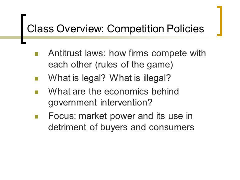 Class Overview: Competition Policies Antitrust laws: how firms compete with each other (rules of the game) What is legal? What is illegal? What are th