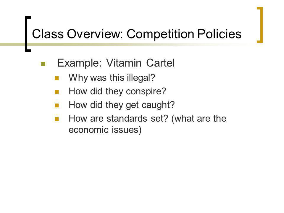 Class Overview: Competition Policies Example: Vitamin Cartel Why was this illegal? How did they conspire? How did they get caught? How are standards s