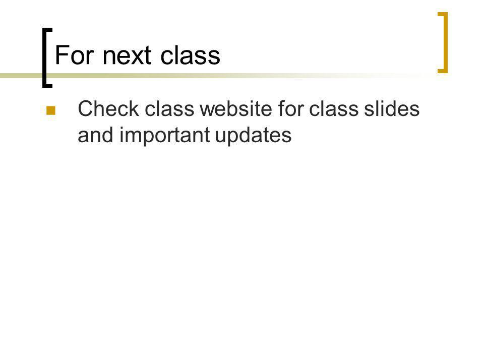 For next class Check class website for class slides and important updates