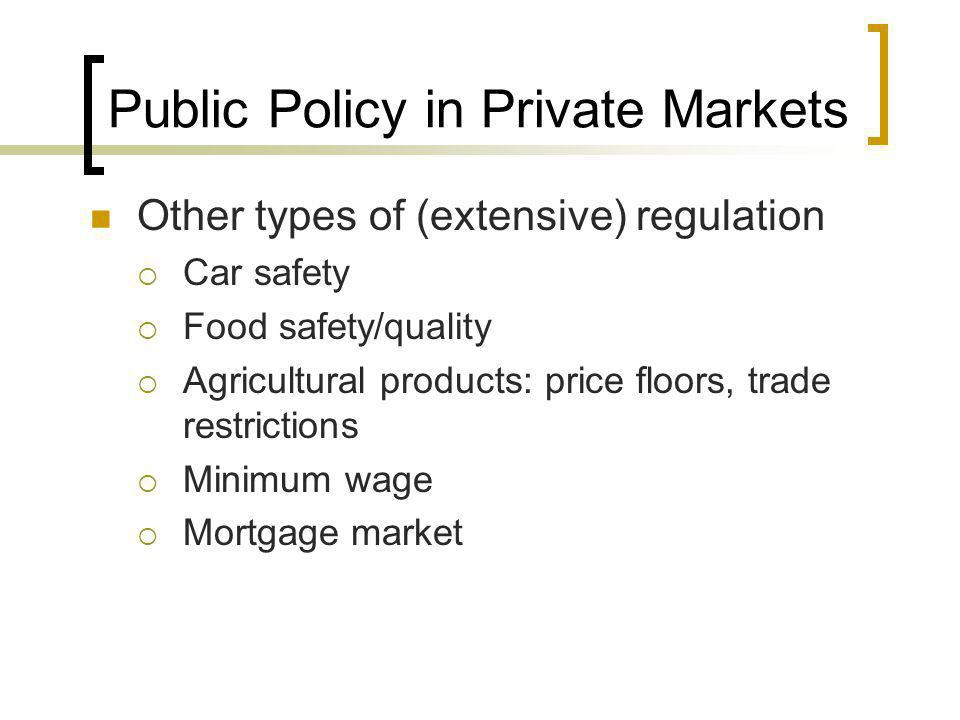 Public Policy in Private Markets Other types of (extensive) regulation Car safety Food safety/quality Agricultural products: price floors, trade restr