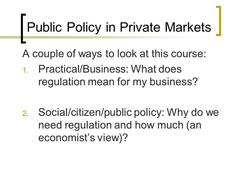 Public Policy in Private Markets A couple of ways to look at this course: 1. Practical/Business: What does regulation mean for my business? 2. Social/