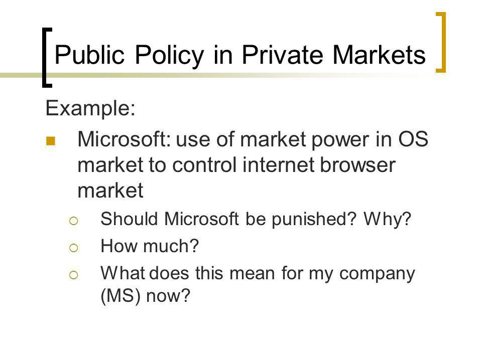 Public Policy in Private Markets Example: Microsoft: use of market power in OS market to control internet browser market Should Microsoft be punished?