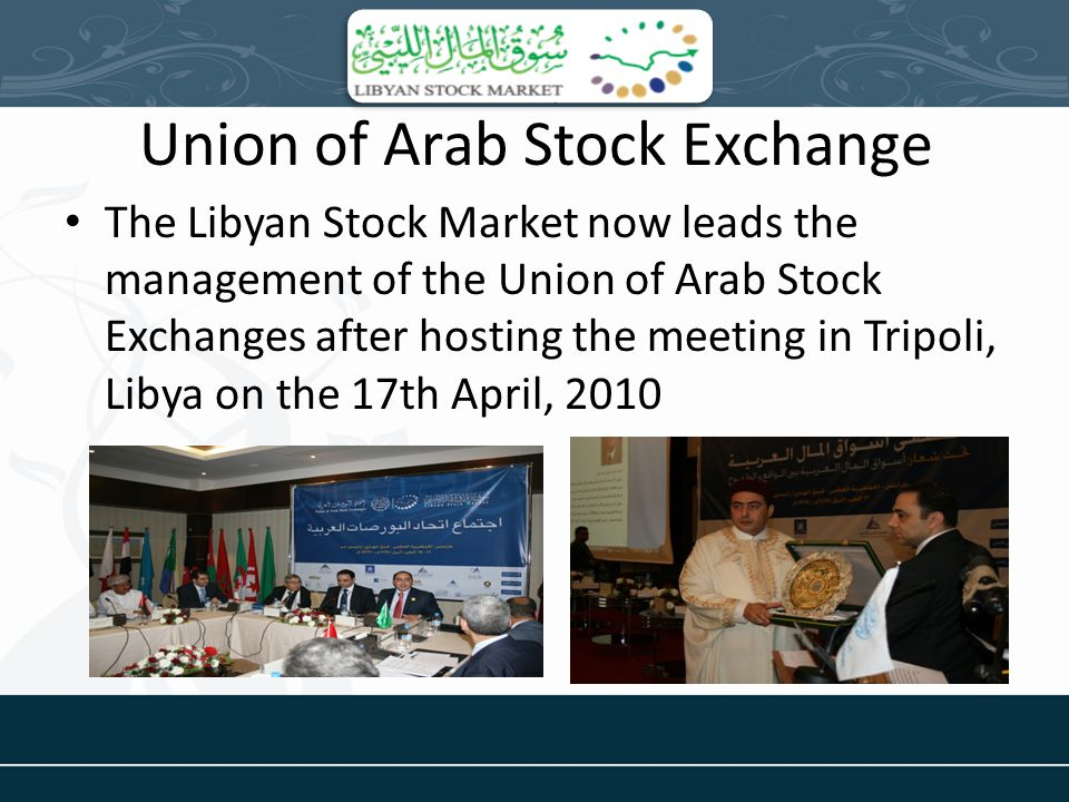 Union of Arab Stock Exchange The Libyan Stock Market now leads the management of the Union of Arab Stock Exchanges after hosting the meeting in Tripoli, Libya on the 17th April, 2010