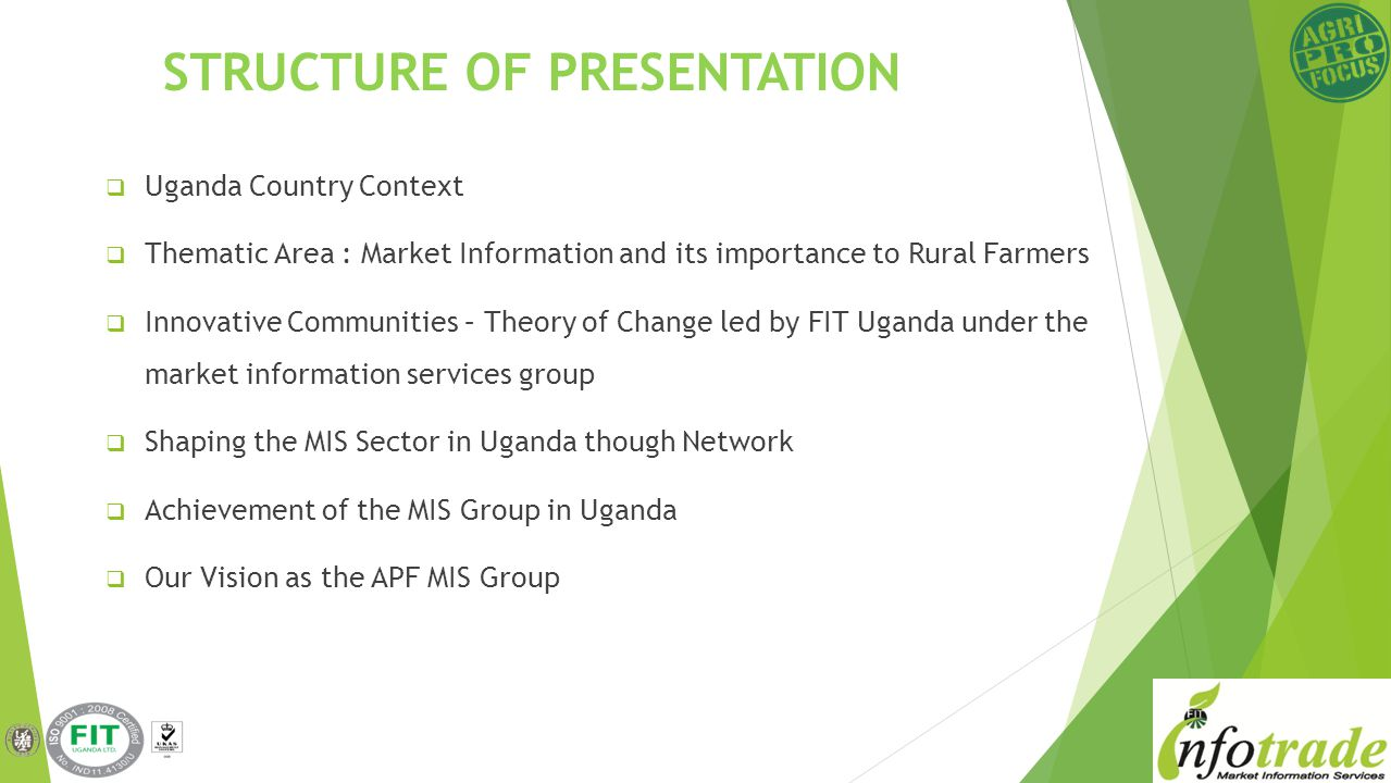 Uganda Country Context Thematic Area : Market Information and its importance to Rural Farmers Innovative Communities – Theory of Change led by FIT Uganda under the market information services group Shaping the MIS Sector in Uganda though Network Achievement of the MIS Group in Uganda Our Vision as the APF MIS Group STRUCTURE OF PRESENTATION