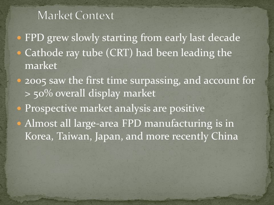 FPD grew slowly starting from early last decade Cathode ray tube (CRT) had been leading the market 2005 saw the first time surpassing, and account for > 50% overall display market Prospective market analysis are positive Almost all large-area FPD manufacturing is in Korea, Taiwan, Japan, and more recently China