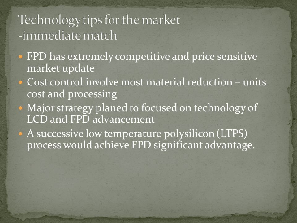 FPD has extremely competitive and price sensitive market update Cost control involve most material reduction – units cost and processing Major strategy planed to focused on technology of LCD and FPD advancement A successive low temperature polysilicon (LTPS) process would achieve FPD significant advantage.