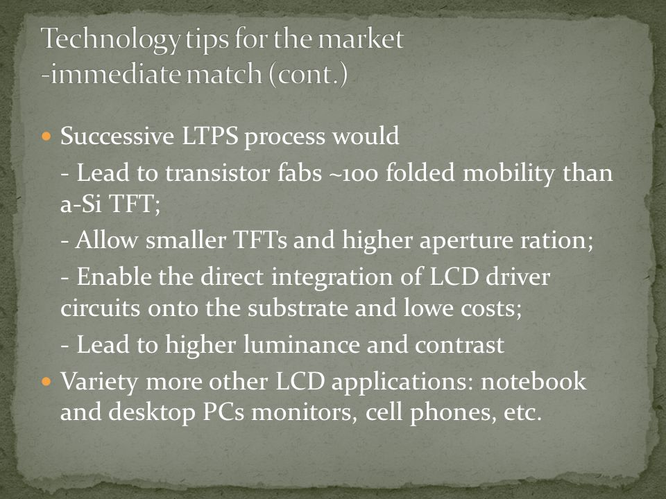 Successive LTPS process would - Lead to transistor fabs ~100 folded mobility than a-Si TFT; - Allow smaller TFTs and higher aperture ration; - Enable the direct integration of LCD driver circuits onto the substrate and lowe costs; - Lead to higher luminance and contrast Variety more other LCD applications: notebook and desktop PCs monitors, cell phones, etc.