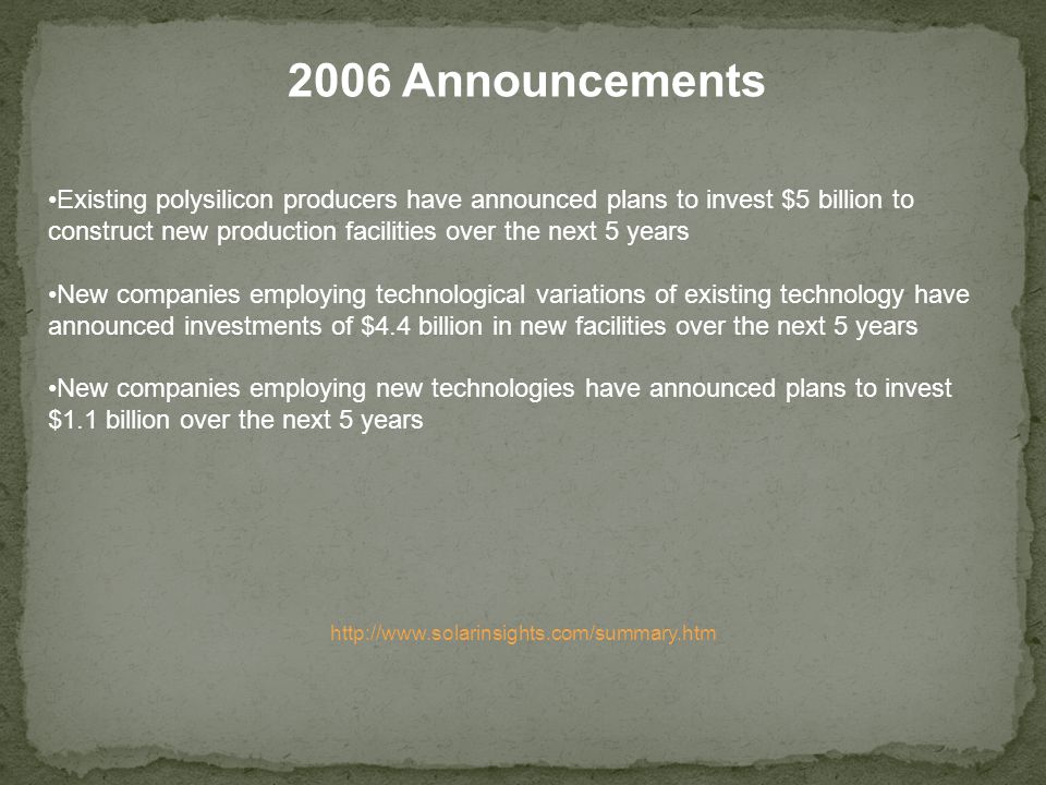 Existing polysilicon producers have announced plans to invest $5 billion to construct new production facilities over the next 5 years New companies employing technological variations of existing technology have announced investments of $4.4 billion in new facilities over the next 5 years New companies employing new technologies have announced plans to invest $1.1 billion over the next 5 years 2006 Announcements http://www.solarinsights.com/summary.htm