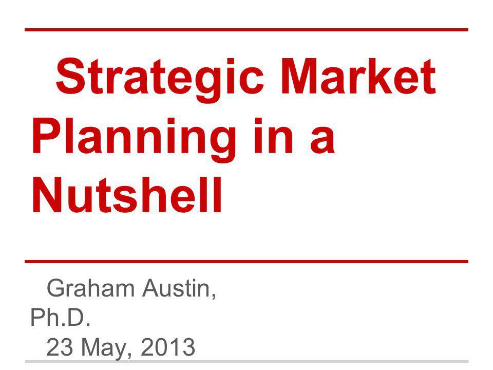 Strategic Market Planning in a Nutshell Graham Austin, Ph.D. 23 May, 2013
