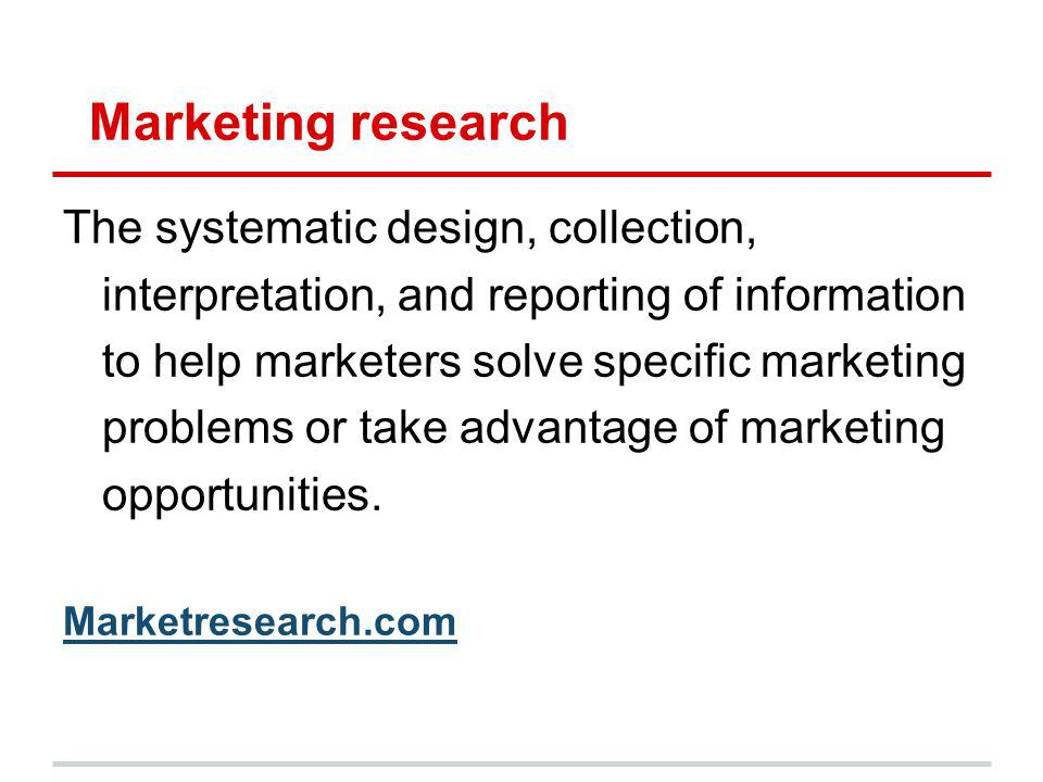 Marketing research The systematic design, collection, interpretation, and reporting of information to help marketers solve specific marketing problems