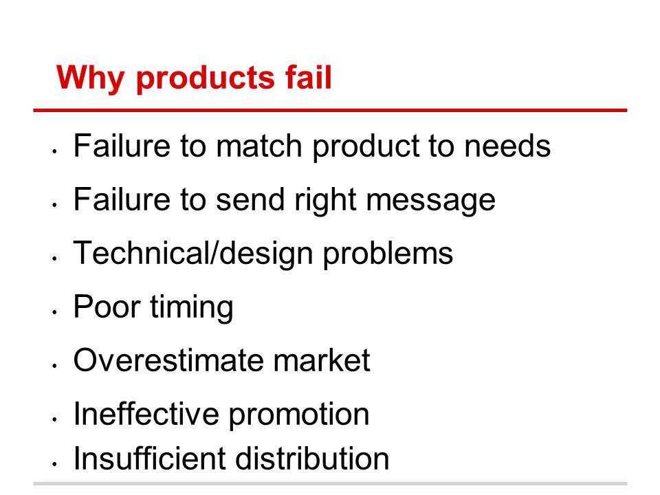 Why products fail Failure to match product to needs Failure to send right message Technical/design problems Poor timing Overestimate market Ineffectiv