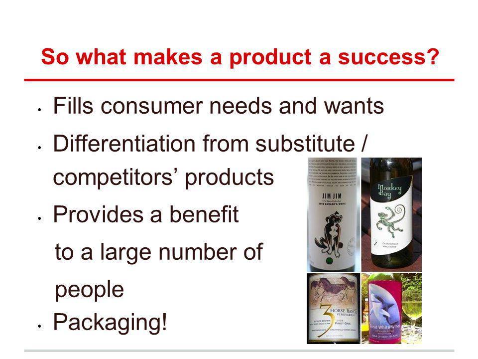 So what makes a product a success? Fills consumer needs and wants Differentiation from substitute / competitors products Provides a benefit to a large