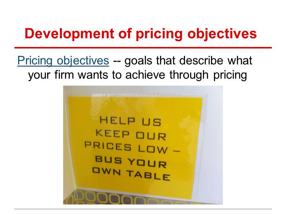 Development of pricing objectives Pricing objectivesPricing objectives -- goals that describe what your firm wants to achieve through pricing